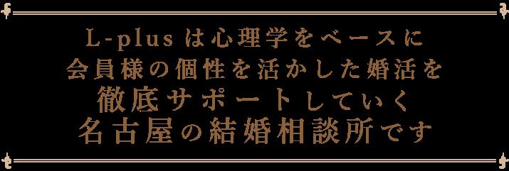 L-plusは心理学をベースに会員様の個性を活かした婚活を 徹底サポートしていく名古屋の結婚相談所です